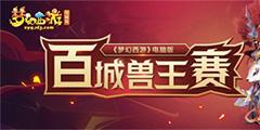 """《梦幻西游》电脑版""""百城兽王赛""""报名火热进行中"""