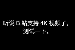 B站:视频清晰度全面升级!视频稿件支持4K/120FPS!