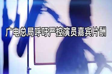 广电总局坚决防止追星炒星:严格控制演员嘉宾片酬!