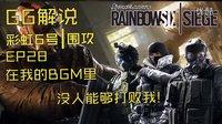 【GG解说】彩虹六号围攻第28期在我的BGM里没人可以打败我!
